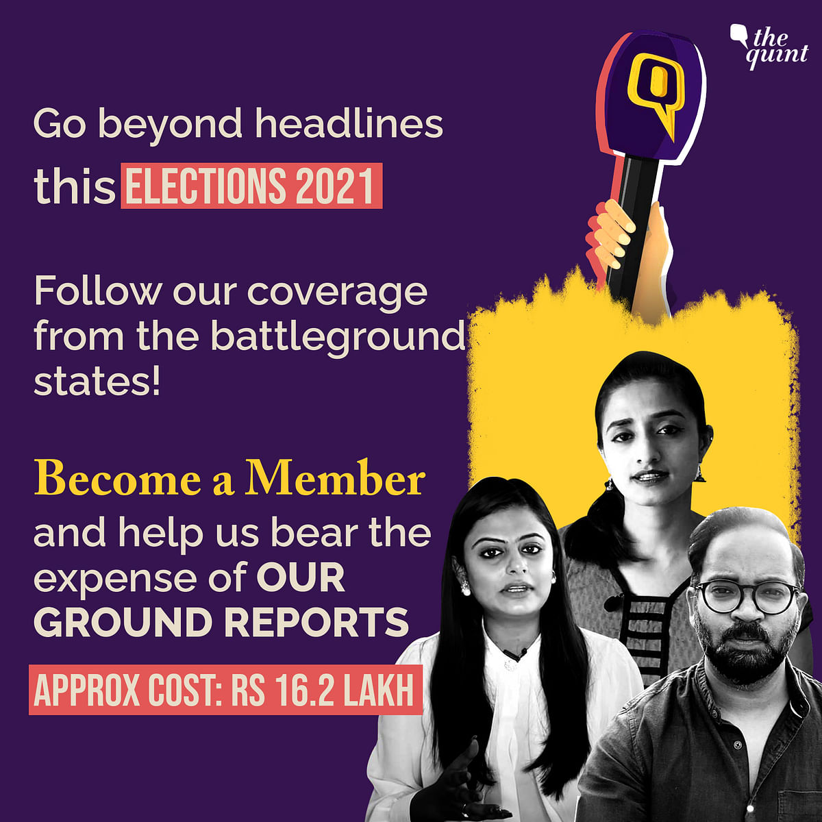 It will cost The Quint approximately Rs 16.2 lakh to cover the elections intricately from the ground — as we intend to.